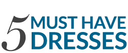 5 Must Have Dresses