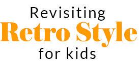 Revisiting retro style for kids